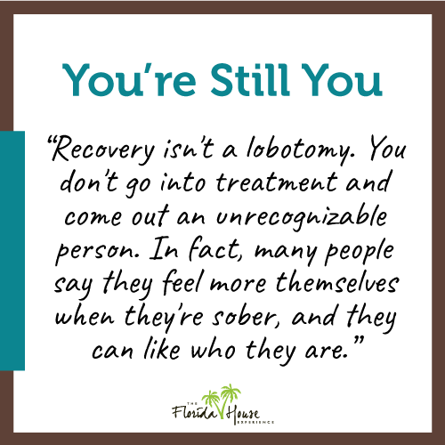 Recovery isn't a lobotomy. You don't go into treatment and come out an unrecognizable person. In fact many people say they feel more themselves when they're sober and they can like who they are