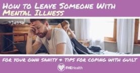 How to leave someone with mental illness for your own sanity and tips for coping with guilt