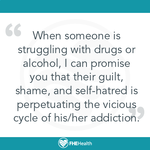 An addicts shame and self-hatred perpetuates the addiction